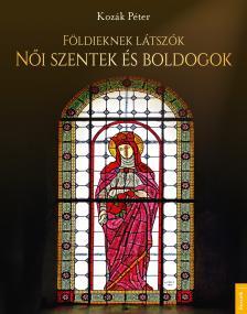 Kozák Péter - Földieknek látszók - Női szentek és boldogok