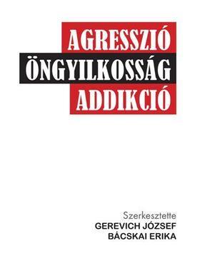 GEREVICH JÓZSEF ÉS BÁCSKAI ERIKA - AGRESSZIÓ-ÖNGYILKOSSÁG-ADDIKCIÓ