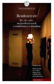 Balassa Zsófia, Görcsi Péter, Pandur Petra, P. Müller Péter, Rosner Krisztina (szerkesztők) - Rendezett tér: be-, át-, szét-, megrendezett terek a színházban és a drámában