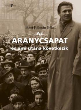 Borsi-Kálmán Béla - Az Aranycsapat - és ami utána következik - Adalékok a Rákosi-korszak és a Kádár-rendszer történetéhez a futball tükrében