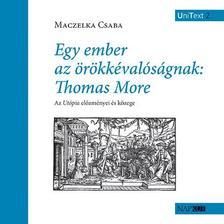 Maczelka Csaba - Egy ember az örökkévalóságnak: Thomas More - Az Utópia előzményei és közege