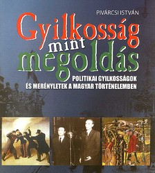 Pivárcsi István - GYILKOSSÁG MINT MEGOLDÁS - POLITIKAI GYILKOSSÁGOK ÉS MERÉNYLETEK...