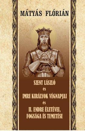Mátyás Flórián - SZENT LÁSZLÓ ÉS IMRE KIRÁLYOK VÉGNAPJAI II. ENDRE ÉLETÉVEI ÉS TEMETÉSE