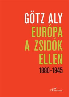 Götz Aly - Európa a zsidók ellen 1880-1945