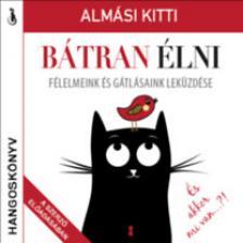 Almási Kitti - Bátran élni. Félelmeink és gátlásaink leküzdése [hangoskönyv]