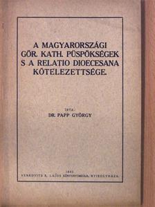 Dr. Papp György - A magyarországi gör. kath. püspökségek s a relatio dioecesana kötelezettsége [antikvár]