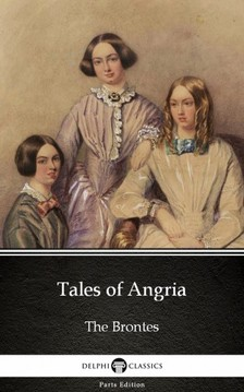 Delphi Classics Charlotte Bronte, - Tales of Angria by Charlotte Bronte (Illustrated) [eKönyv: epub, mobi]
