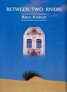 Csatári Bálint, Füzi László, Heltai Nándor - Between Two Rivers: Bács-Kiskun [antikvár]