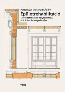Pattantyús-Ábrahám Ádám - Épületrehabilitáció. Tartószerkezetek helyreállítása, átépítése és megerősítése