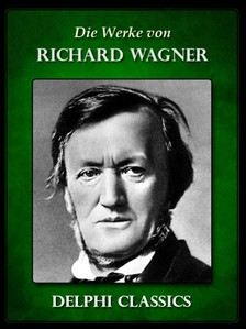 Richard Wagner - Saemtliche Werke von Richard Wagner (Illustrierte) [eKönyv: epub, mobi]