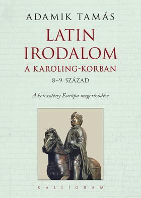 Adamik Tamás (szerk.) - Latin irodalom a Karoling-korban (8-9. század) - A keresztény Európa megerősödése - ÜKH 2017