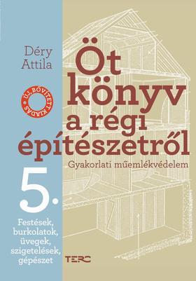 Déry Attila - Öt könyv a régi építészetről. Gyakorlati műemlékvédelem 5. Festések, burkolatok, üvegek, szigetelések, gépészet