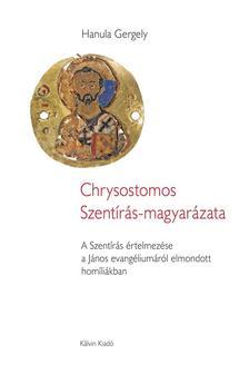 Hanula Gergely - CHRYSOSTOMOS SZENTÍRÁS-MAGYARÁZATA  A Szentírás értelmezése a János evangéliumáról elmondott homíliákban