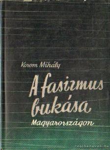 Korom Mihály - A fasizmus bukása Magyarországon [antikvár]