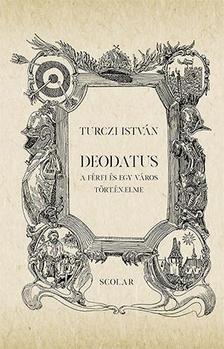 TURCZI ISTVÁN - Deodatus - A férfi és egy város történelme