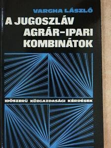 Vargha László - A jugoszláv agrár-ipari kombinátok [antikvár]