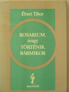 Ébert Tibor - Rosarium, avagy Történik bármikor [antikvár]