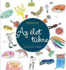 Kovács Éva - Az élet tükre - Játsszunk mesét a gyerekekkelJátsszunk mesét a gyerekekkel