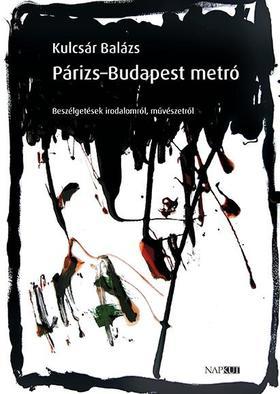Kulcsár Balázs - Párizs-Budapest metró - Beszélgetések irodalomról, művészetről