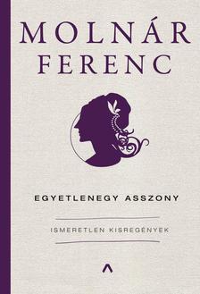 MOLNÁR FERENC - Egyetlenegy asszony - Ismeretlen kisregények