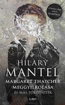 Hilary Mantel - Margaret Thatcher meggyilkolása - és más történetek