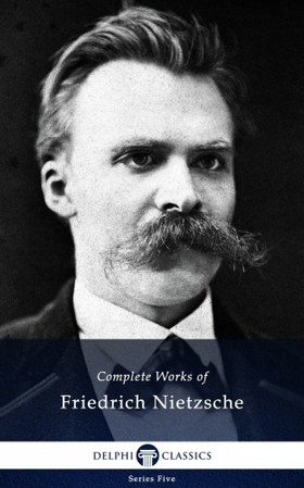 Friedrich Nietzsche - Delphi Complete Works of Friedrich Nietzsche (Illustrated)