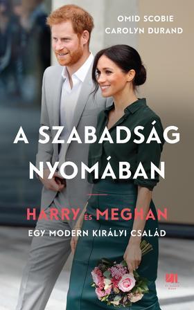 Omid Scobie - Carolyn Durand - A szabadság nyomában. Harry és Meghan - egy modern királyi család