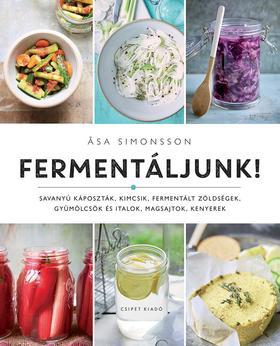 Asa Simonsson - Fermentáljunk! - Savanyú káposzták, kimcsik, fermentált zöldségek, gyümölcsök és italok, magsajtok, kenyerek
