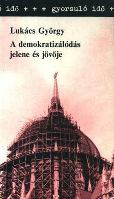 Lukács György - A demokratizálódás jelene és jövője [antikvár]
