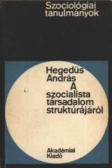HEGEDŰS ANDRÁS - A szocialista társadalom struktúrájáról [antikvár]
