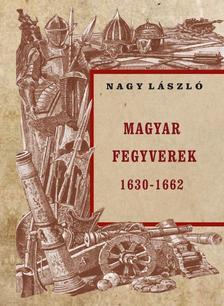 Nagy László - MAGYAR FEGYVEREK 1630-1662