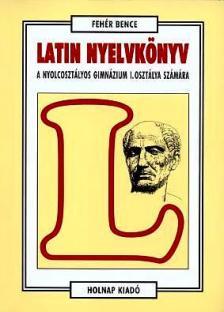 Fehér Bence - Latin nyelvkönyv a nyolcosztályos gimn. i. oszt. számára