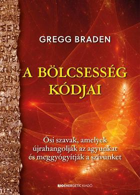 Gregg Braden - A bölcsesség kódjai - Ősi szavak, amelyek újrahangolják az agyunkat és meggyógyítják a szívünket